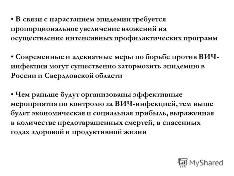 В связи с нарастанием эпидемии требуется пропорциональное увеличение вложений на осуществление интенсивных профилактических программ Современные и адекватные меры по борьбе против ВИЧ- инфекции могут существенно затормозить эпидемию в России и Свердл