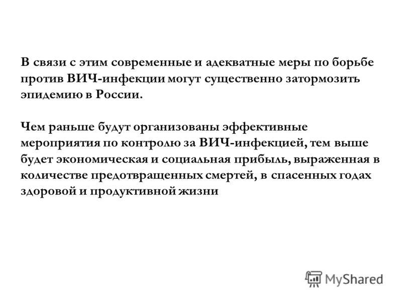 В связи с этим современные и адекватные меры по борьбе против ВИЧ-инфекции могут существенно затормозить эпидемию в России. Чем раньше будут организованы эффективные мероприятия по контролю за ВИЧ-инфекцией, тем выше будет экономическая и социальная
