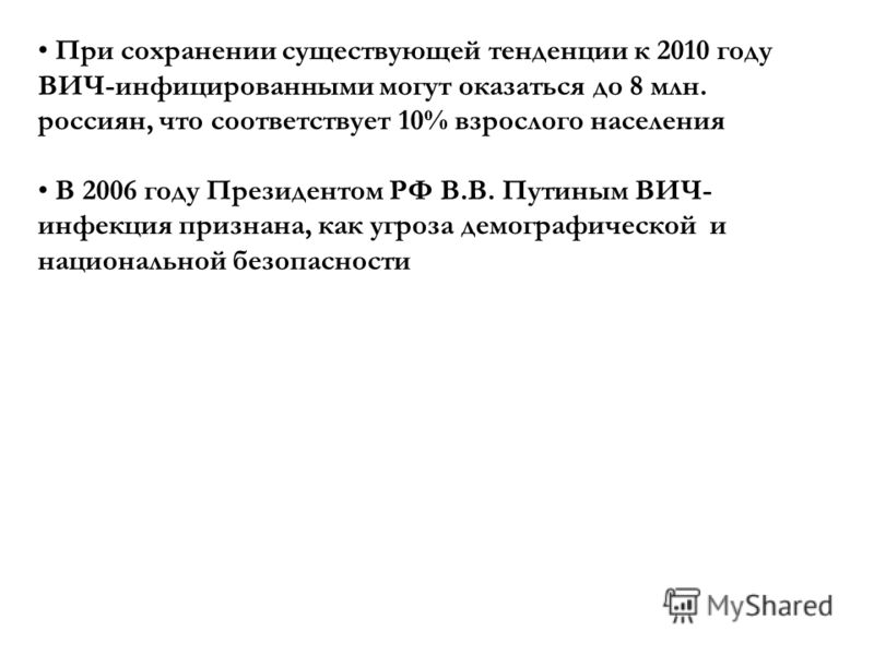 При сохранении существующей тенденции к 2010 году ВИЧ-инфицированными могут оказаться до 8 млн. россиян, что соответствует 10% взрослого населения В 2006 году Президентом РФ В.В. Путиным ВИЧ- инфекция признана, как угроза демографической и национальн