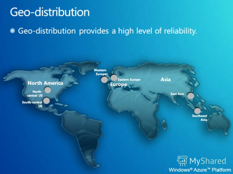 Windows ® Azure Platform North America Europe Asia Western Europe Southeast Asia South-central US North- central US East Asia Eastern Europe
