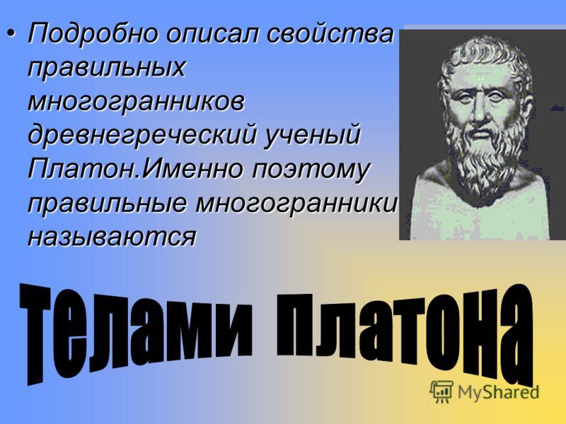 Подробно описал свойства правильных многогранников древнегреческий ученый Платон.Именно поэтому правильные многогранники называются