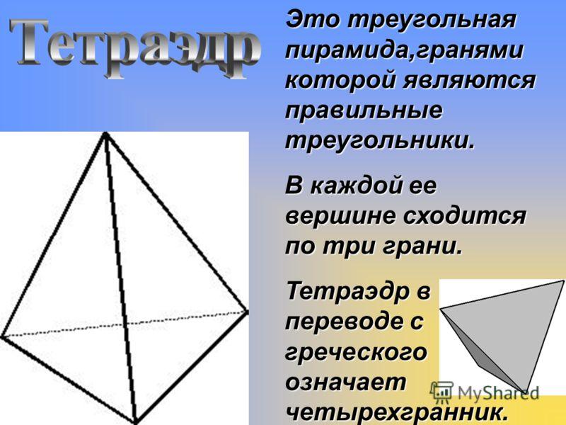 Это треугольная пирамида,гранями которой являются правильные треугольники. В каждой ее вершине сходится по три грани. Тетраэдр в переводе с греческого означает четырехгранник.