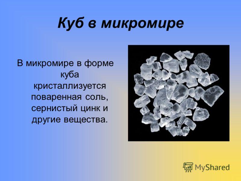 Куб в микромире В микромире в форме куба кристаллизуется поваренная соль, сернистый цинк и другие вещества.