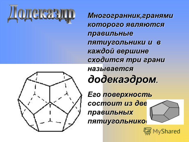 Многогранник,гранями которого являются правильные пятиугольники и в каждой вершине сходится три грани называется додекаэдром. Его поверхность состоит из двенадцати правильных пятиугольников.