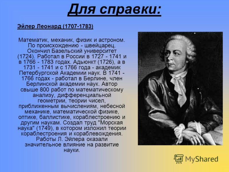 Для справки: Эйлер Леонард (1707-1783) Математик, механик, физик и астроном. По происхождению - швейцарец. Окончил Базельский университет (1724). Работал в России в 1727 - 1741 и в 1766 - 1783 годах. Адьюнкт (1726), а в 1731 - 1741 и с 1766 года - ак