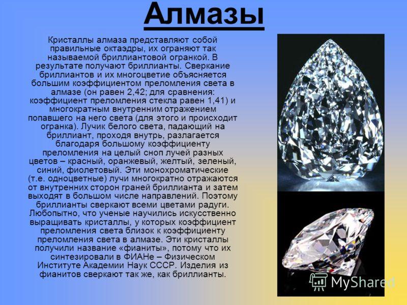 Алмазы Кристаллы алмаза представляют собой правильные октаэдры, их ограняют так называемой бриллиантовой огранкой. В результате получают бриллианты. Сверкание бриллиантов и их многоцветие объясняется большим коэффициентом преломления света в алмазе (