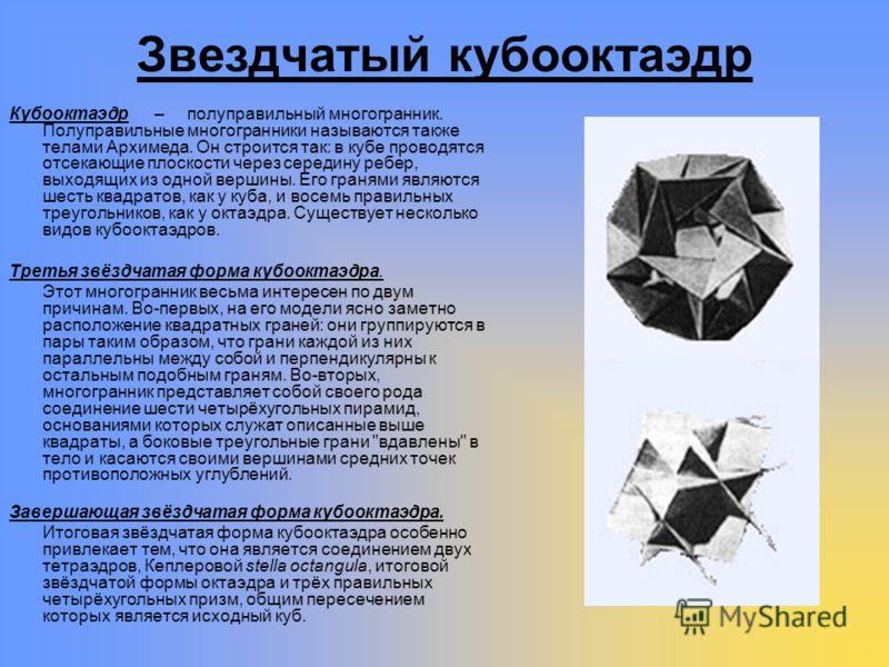 Звездчатый кубооктаэдр Кубооктаэдр – полуправильный многогранник. Полуправильные многогранники называются также телами Архимеда. Он строится так: в кубе проводятся отсекающие плоскости через середину ребер, выходящих из одной вершины. Его гранями явл