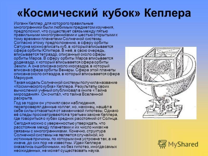 «Космический кубок» Кеплера Иоганн Кеплер, для которого правильные многогранники были любимым предметом изучения, предположил, что существует связь между пятью правильными многогранниками и шестью открытыми к тому времени планетами Солнечной системы.