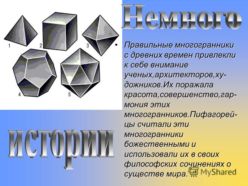Правильные многогранники с древних времен привлекли к себе внимание ученых,архитекторов,ху- дожников.Их поражала красота,совершенство,гар- мония этих многогранников.Пифагорей- цы считали эти многогранники божественными и использовали их в своих филос