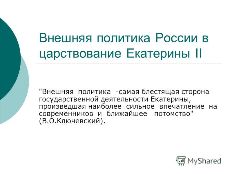 Внешняя политика России в царствование Екатерины II Внешняя политика -самая блестящая сторона государственной деятельности Екатерины, произведшая наиболее сильное впечатление на современников и ближайшее потомство (В.О.Ключевский).