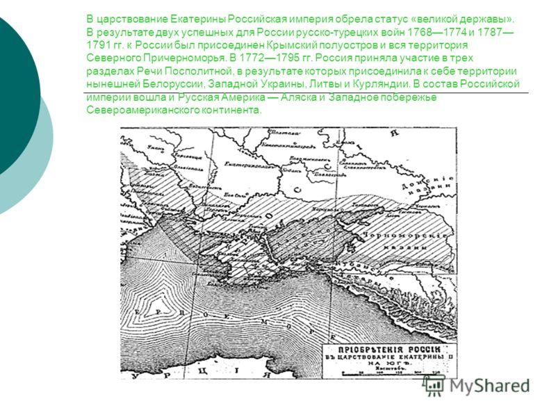 В царствование Екатерины Российская империя обрела статус «великой державы». В результате двух успешных для России русско-турецких войн 17681774 и 1787 1791 гг. к России был присоединен Крымский полуостров и вся территория Северного Причерноморья. В