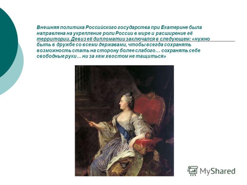Внешняя политика Российского государства при Екатерине была направлена на укрепление роли России в мире и расширение её территории. Девиз её дипломатии заключался в следующем: «нужно быть в дружбе со всеми державами, чтобы всегда сохранять возможност
