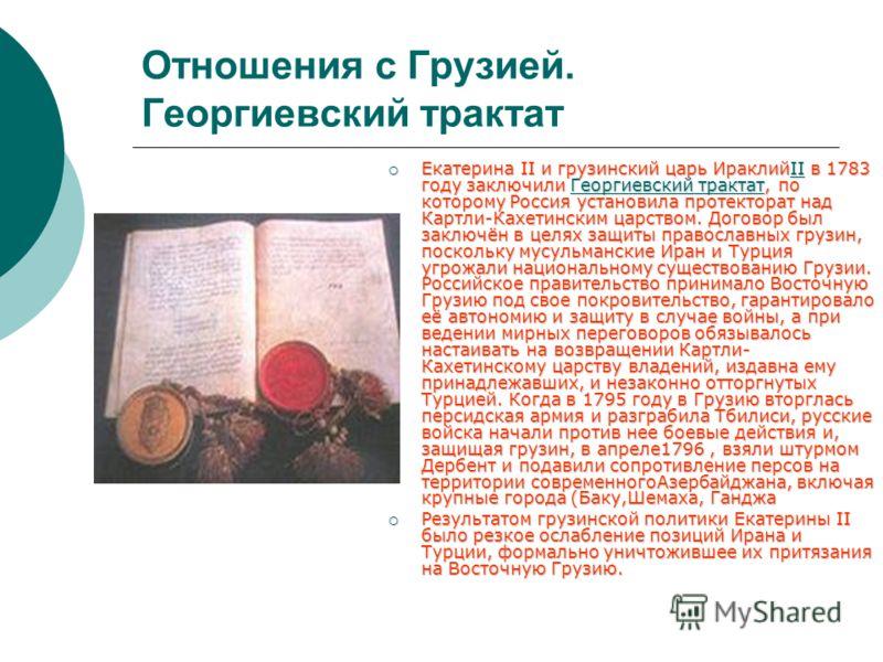 Отношения с Грузией. Георгиевский трактат Екатерина II и грузинский царь ИраклийII в 1783 году заключили Георгиевский трактат, по которому Россия установила протекторат над Картли-Кахетинским царством. Договор был заключён в целях защиты православных