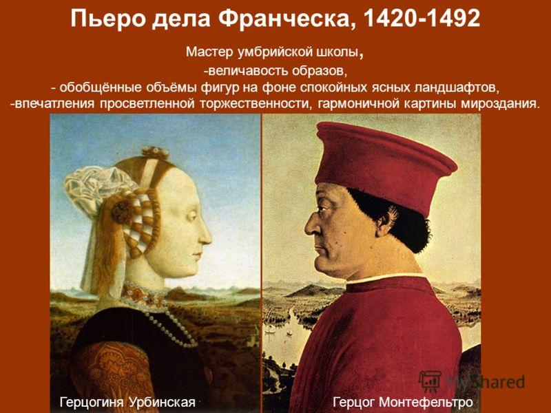 Пьеро дела Франческа, 1420-1492 Мастер умбрийской школы, -величавость образов, - обобщённые объёмы фигур на фоне спокойных ясных ландшафтов, -впечатления просветленной торжественности, гармоничной картины мироздания. Герцог МонтефельтроГерцогиня Урби