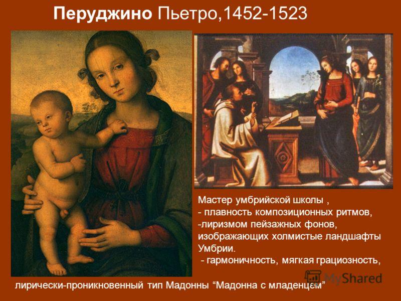 Мастер умбрийской школы, - плавность композиционных ритмов, -лиризмом пейзажных фонов, изображающих холмистые ландшафты Умбрии. - гармоничность, мягкая грациозность, лирически-проникновенный тип Мадонны Мадонна с младенцем Перуджино Пьетро,1452-1523