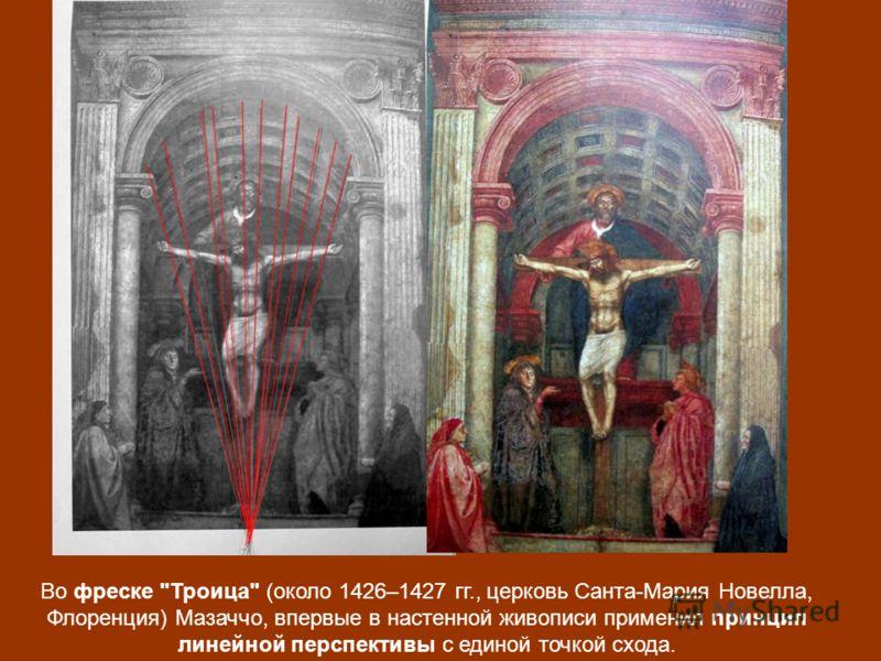 Во фреске Троица (около 1426–1427 гг., церковь Санта-Мария Новелла, Флоренция) Мазаччо, впервые в настенной живописи применил принцип линейной перспективы с единой точкой схода.