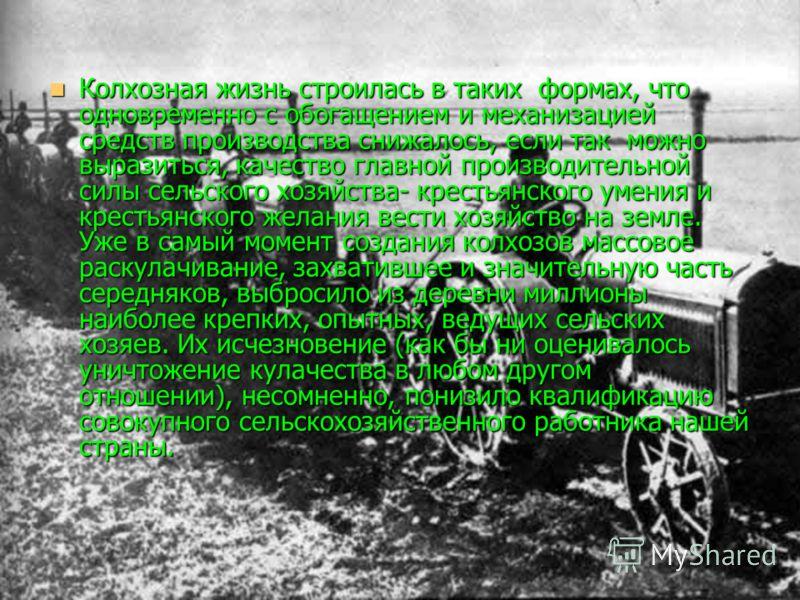 Колхозная жизнь строилась в таких формах, что одновременно с обогащением и механизацией средств производства снижалось, если так можно выразиться, качество главной производительной силы сельского хозяйства- крестьянского умения и крестьянского желани