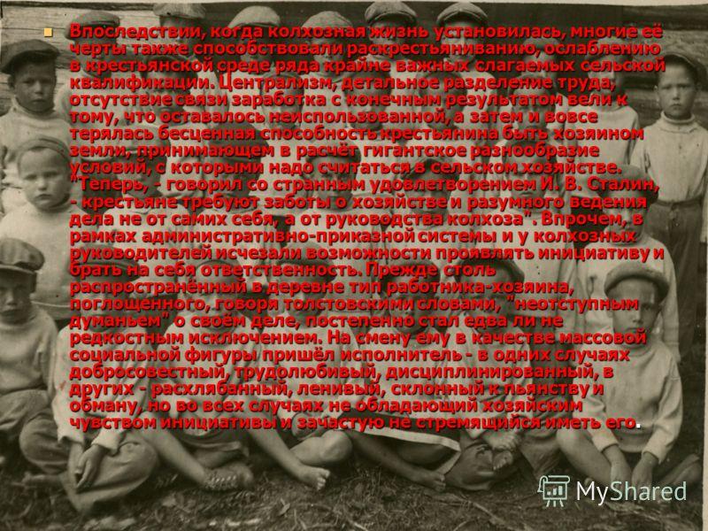 Впоследствии, когда колхозная жизнь установилась, многие её черты также способствовали раскрестьяниванию, ослаблению в крестьянской среде ряда крайне важных слагаемых сельской квалификации. Централизм, детальное разделение труда, отсутствие связи зар