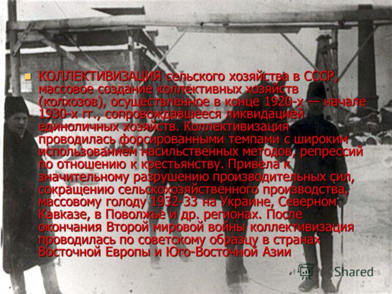 КОЛЛЕКТИВИЗАЦИЯ сельского хозяйства в СССР, массовое создание коллективных хозяйств (колхозов), осуществленное в конце 1920-х начале 1930-х гг., сопровождавшееся ликвидацией единоличных хозяйств. Коллективизация проводилась форсированными темпами с ш