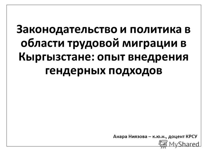 Законодательство и политика в области трудовой миграции в Кыргызстане: опыт внедрения гендерных подходов Анара Ниязова – к.ю.н., доцент КРСУ