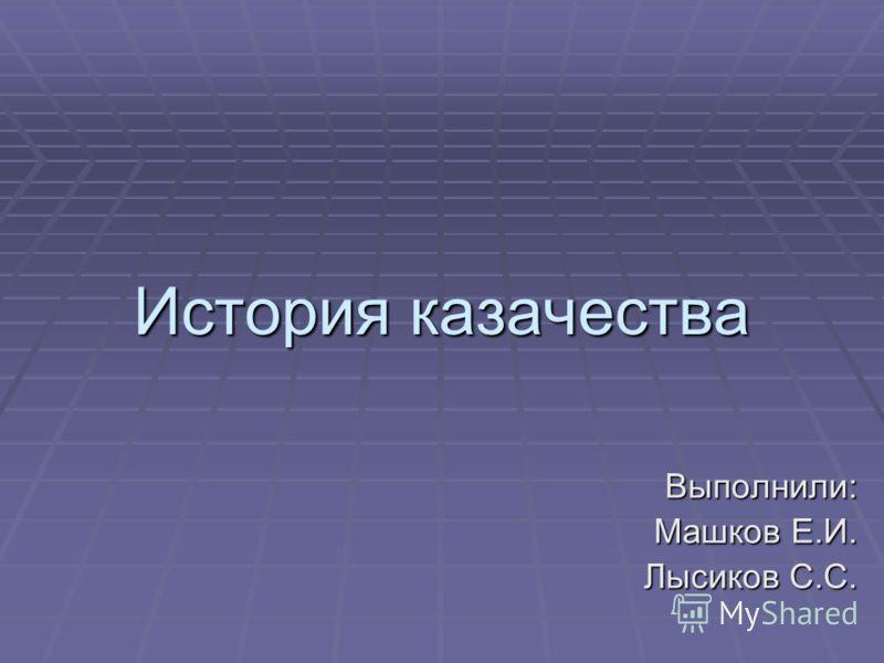 История казачества Выполнили: Машков Е.И. Лысиков С.С.