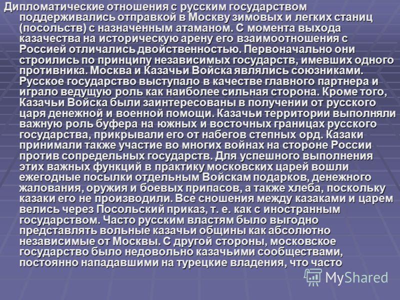 Дипломатические отношения с русским государством поддерживались отправкой в Москву зимовых и легких станиц (посольств) с назначенным атаманом. С момента выхода казачества на историческую арену его взаимоотношения с Россией отличались двойственностью.