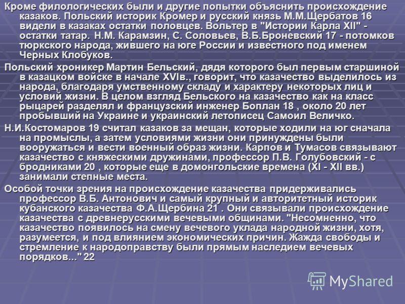 Кроме филологических были и другие попытки объяснить происхождение казаков. Польский историк Кромер и русский князь М.М.Щербатов 16 видели в казаках остатки половцев. Вольтер в