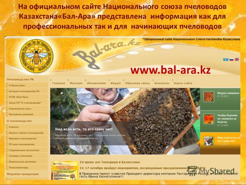 На официальном сайте Национального союза пчеловодов Казахстана«Бал-Ара» представлена информация как для профессиональных так и для начинающих пчеловодов www.bal-ara.kz