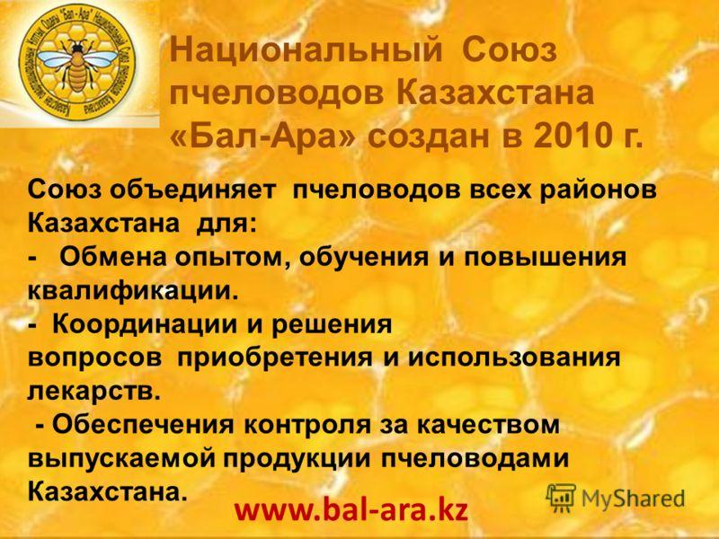 Союз объединяет пчеловодов всех районов Казахстана для: - Обмена опытом, обучения и повышения квалификации. - Координации и решения вопросов приобретения и использования лекарств. - Обеспечения контроля за качеством выпускаемой продукции пчеловодами