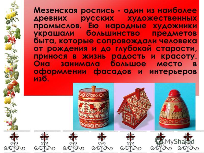 Мезенская роспись - один из наиболее древних русских художественных промыслов. Ею народные художники украшали большинство предметов быта, которые сопровождали человека от рождения и до глубокой старости, принося в жизнь радость и красоту. Она занимал