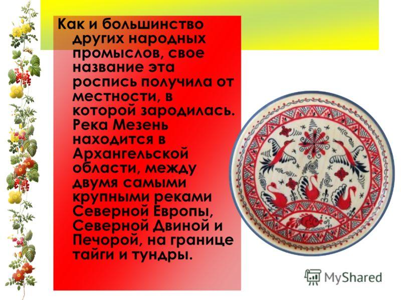 Как и большинство других народных промыслов, свое название эта роспись получила от местности, в которой зародилась. Река Мезень находится в Архангельской области, между двумя самыми крупными реками Северной Европы, Северной Двиной и Печорой, на грани
