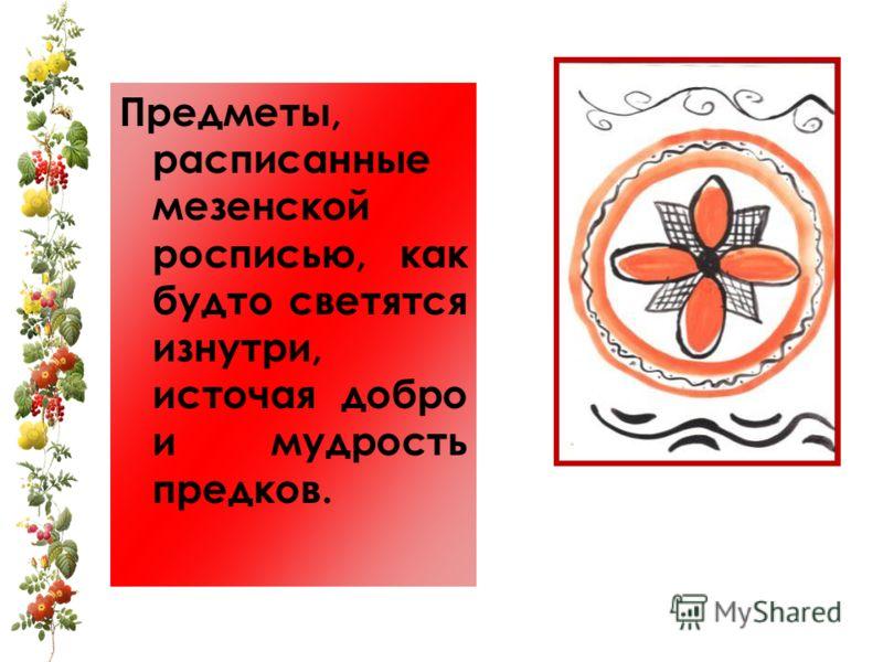 Предметы, расписанные мезенской росписью, как будто светятся изнутри, источая добро и мудрость предков.