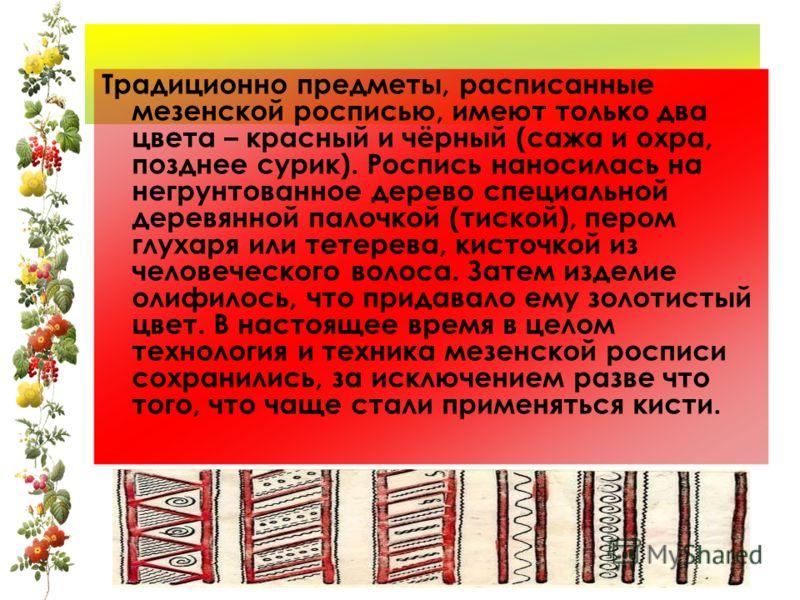 Традиционно предметы, расписанные мезенской росписью, имеют только два цвета – красный и чёрный (сажа и охра, позднее сурик). Роспись наносилась на негрунтованное дерево специальной деревянной палочкой (тиской), пером глухаря или тетерева, кисточкой