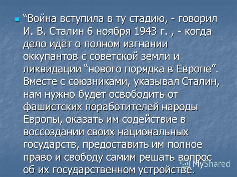 Война вступила в ту стадию, - говорил И. В. Сталин 6 ноября 1943 г., - когда дело идёт о полном изгнании оккупантов с советской земли и ликвидации нового порядка в Европе. Вместе с союзниками, указывал Сталин, нам нужно будет освободить от фашистских