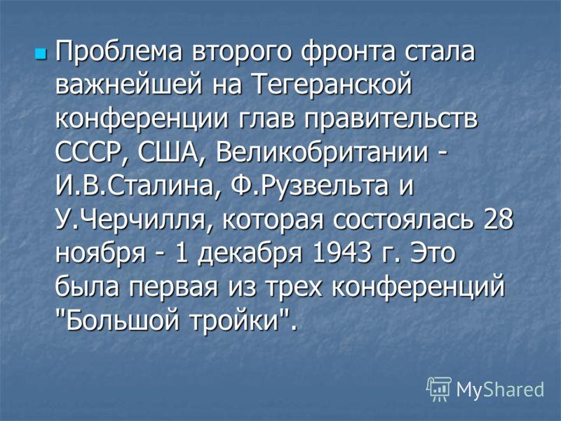 Проблема второго фронта стала важнейшей на Тегеранской конференции глав правительств СССР, США, Великобритании - И.В.Сталина, Ф.Рузвельта и У.Черчилля, которая состоялась 28 ноября - 1 декабря 1943 г. Это была первая из трех конференций