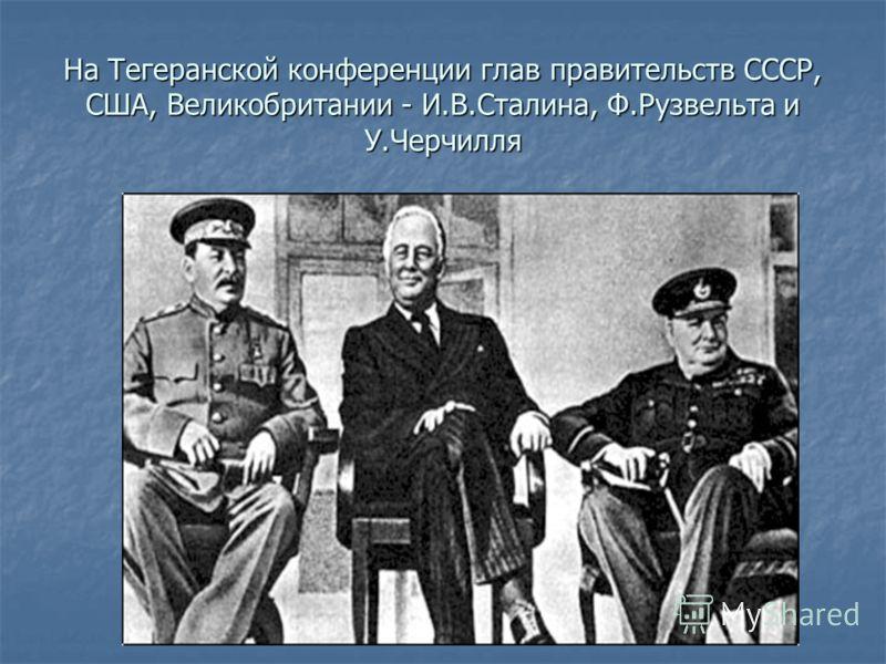 На Тегеранской конференции глав правительств СССР, США, Великобритании - И.В.Сталина, Ф.Рузвельта и У.Черчилля