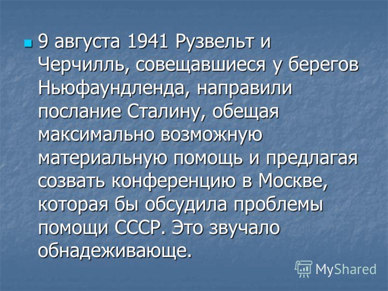 9 августа 1941 Рузвельт и Черчилль, совещавшиеся у берегов Ньюфаундленда, направили послание Сталину, обещая максимально возможную материальную помощь и предлагая созвать конференцию в Москве, которая бы обсудила проблемы помощи СССР. Это звучало обн