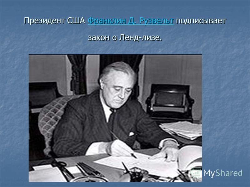 Президент США Франклин Д. Рузвельт подписывает закон о Ленд-лизе. Франклин Д. РузвельтФранклин Д. Рузвельт