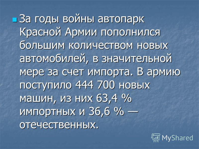 За годы войны автопарк Красной Армии пополнился большим количеством новых автомобилей, в значительной мере за счет импорта. В армию поступило 444 700 новых машин, из них 63,4 % импортных и 36,6 % отечественных. За годы войны автопарк Красной Армии по