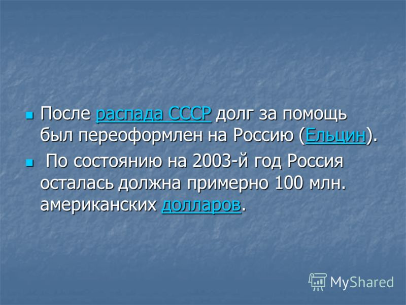 После распада СССР долг за помощь был переоформлен на Россию (Ельцин). После распада СССР долг за помощь был переоформлен на Россию (Ельцин).распада СССРЕльцинраспада СССРЕльцин По состоянию на 2003-й год Россия осталась должна примерно 100 млн. амер