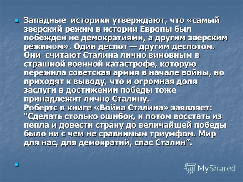 Западные историки утверждают, что «самый зверский режим в истории Европы был побежден не демократиями, а другим зверским режимом». Один деспот другим деспотом. Они считают Сталина лично виновным в страшной военной катастрофе, которую пережила советск