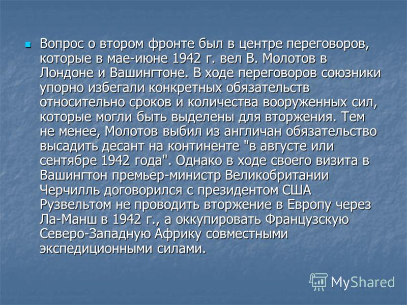 Вопрос о втором фронте был в центре переговоров, которые в мае-июне 1942 г. вел В. Молотов в Лондоне и Вашингтоне. В ходе переговоров союзники упорно избегали конкретных обязательств относительно сроков и количества вооруженных сил, которые могли быт