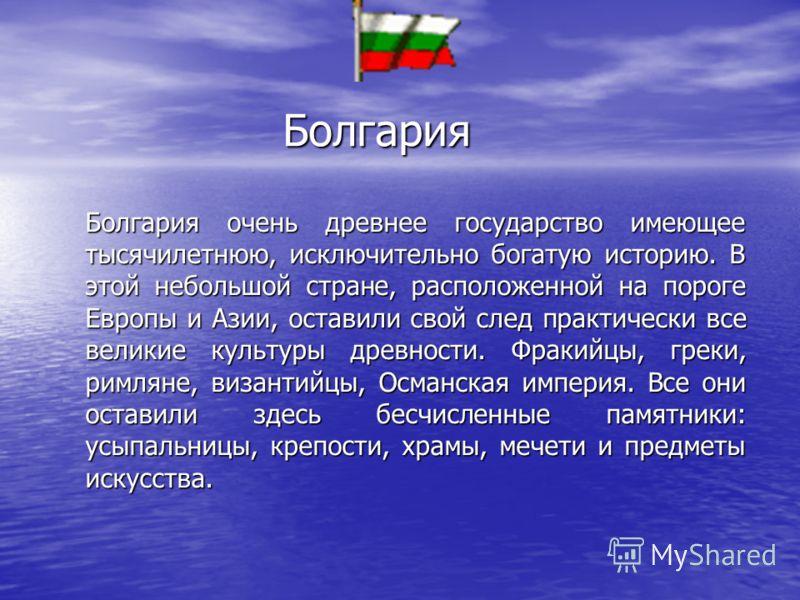 Болгария Болгария очень древнее государство имеющее тысячилетнюю, исключительно богатую историю. В этой небольшой стране, расположенной на пороге Европы и Азии, оставили свой след практически все великие культуры древности. Фракийцы, греки, римляне,