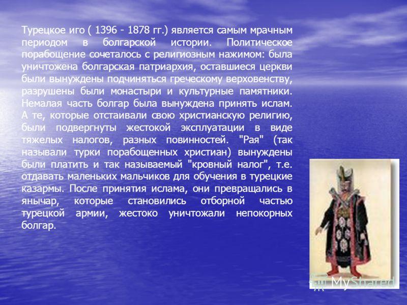 Турецкое иго ( 1396 - 1878 гг.) является самым мрачным периодом в болгарской истории. Политическое порабощение сочеталось с религиозным нажимом: была уничтожена болгарская патриархия, оставшиеся церкви были вынуждены подчиняться греческому верховенст