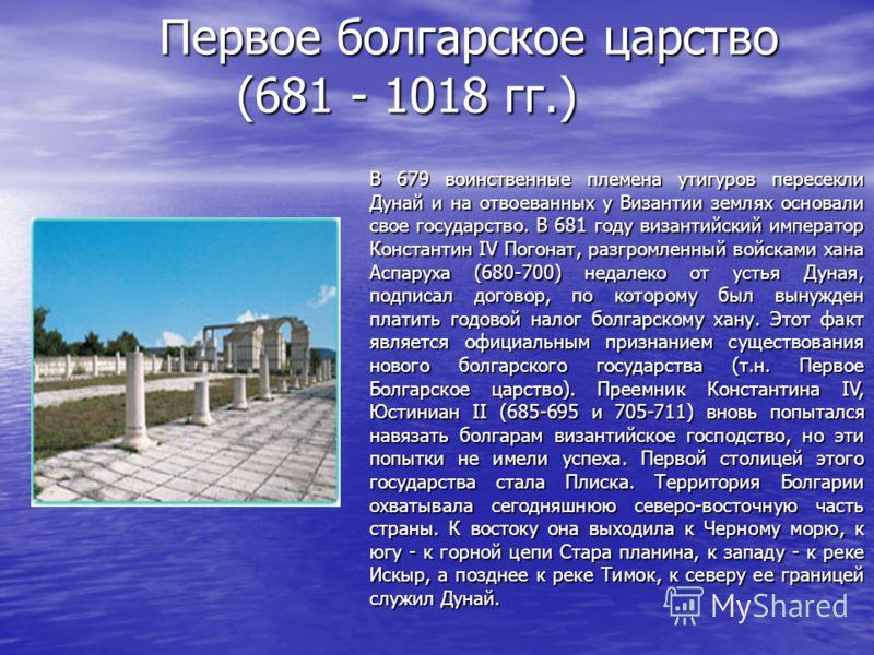 Первое болгарское царство (681 - 1018 гг.) В 679 воинственные племена утигуров пересекли Дунай и на отвоеванных у Византии землях основали свое государство. В 681 году византийский император Константин IV Погонат, разгромленный войсками хана Аспаруха