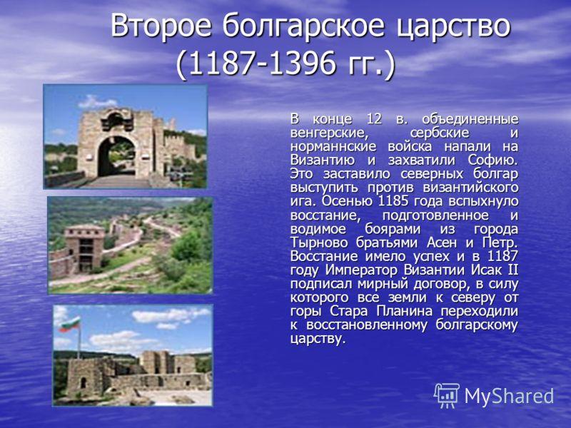 Второе болгарское царство (1187-1396 гг.) В конце 12 в. объединенные венгерские, сербские и норманнские войска напали на Византию и захватили Софию. Это заставило северных болгар выступить против византийского ига. Осенью 1185 года вспыхнуло восстани