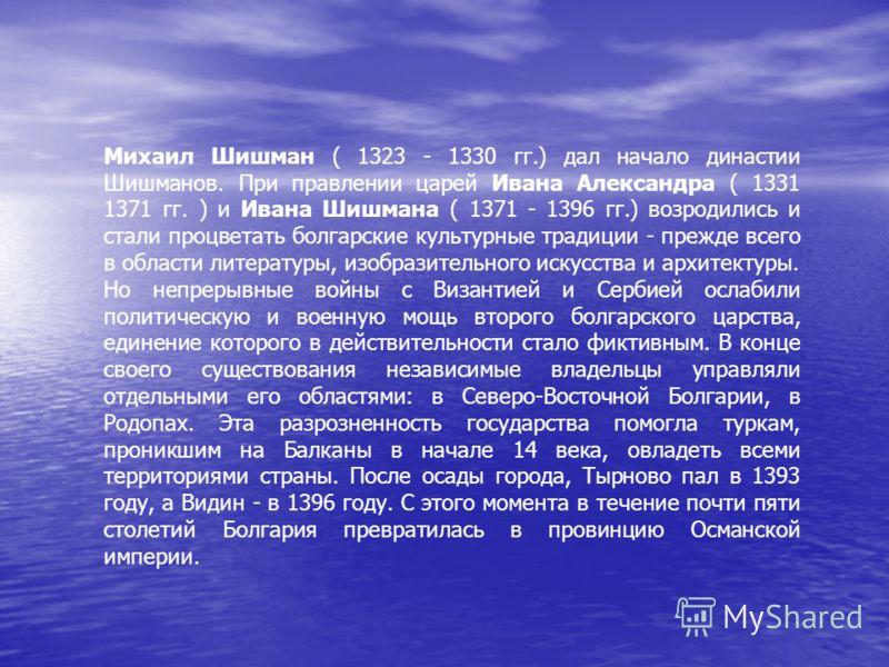 Михаил Шишман ( 1323 - 1330 гг.) дал начало династии Шишманов. При правлении царей Ивана Александра ( 1331 1371 гг. ) и Ивана Шишмана ( 1371 - 1396 гг.) возродились и стали процветать болгарские культурные традиции - прежде всего в области литературы