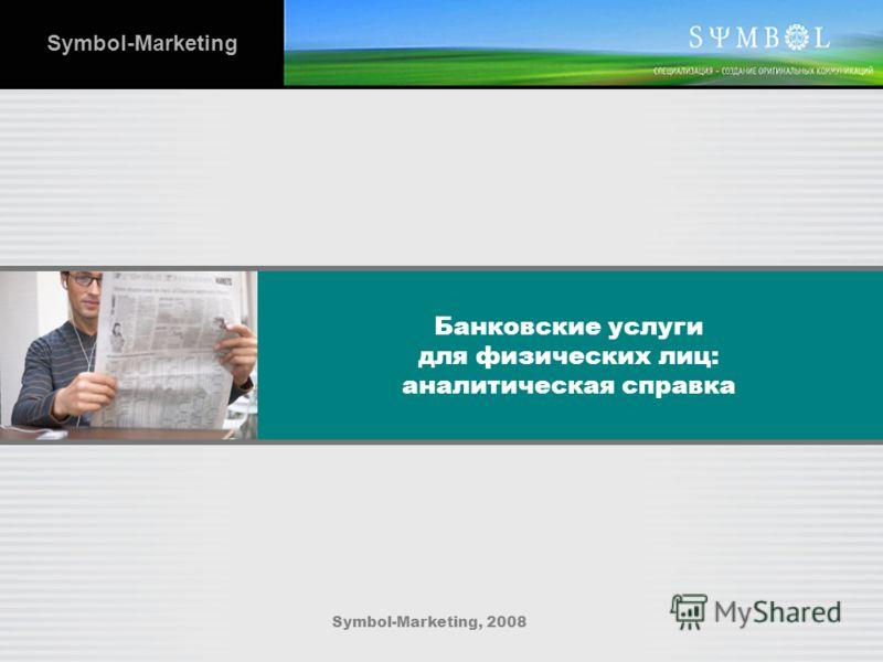 Банковские услуги для физических лиц: аналитическая справка Symbol-Marketing, 2008 Symbol-Marketing