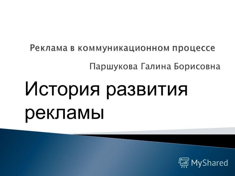 Паршукова Галина Борисовна История развития рекламы