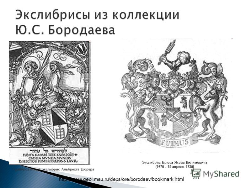 http://www.geol.msu.ru/deps/ore/borodaev/bookmark.html Гравированный экслибрис Альбрехта Дюрера Экслибрис Брюса Якова Вилимовича (1670 - 19 апреля 1735)
